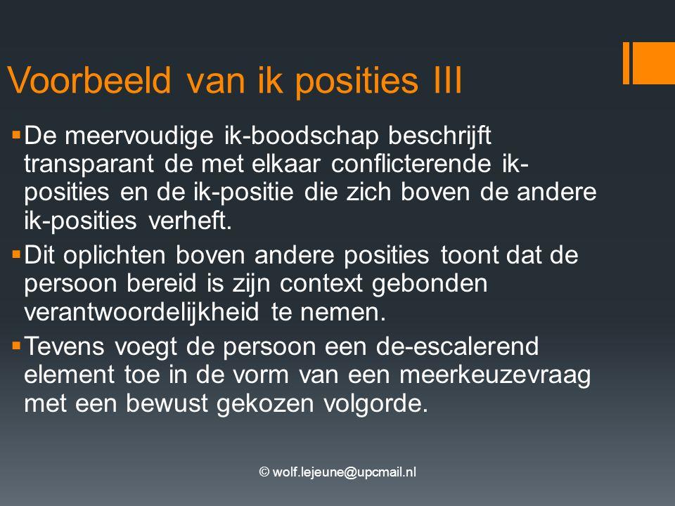 © wolf.lejeune@upcmail.nl Voorbeeld van ik posities III  De meervoudige ik-boodschap beschrijft transparant de met elkaar conflicterende ik- posities en de ik-positie die zich boven de andere ik-posities verheft.