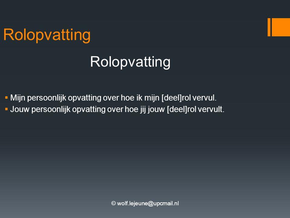 © wolf.lejeune@upcmail.nl Rolopvatting  Mijn persoonlijk opvatting over hoe ik mijn [deel]rol vervul.  Jouw persoonlijk opvatting over hoe jij jouw