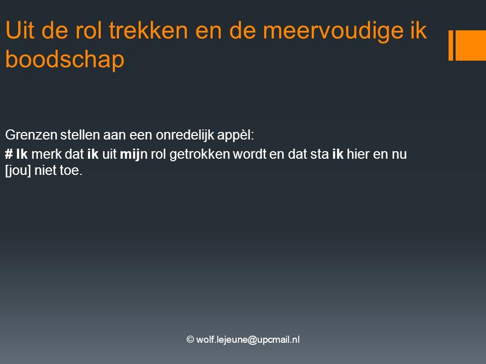 © wolf.lejeune@upcmail.nl Uit de rol trekken en de meervoudige ik boodschap Grenzen stellen aan een onredelijk appèl: # Ik merk dat ik uit mijn rol ge