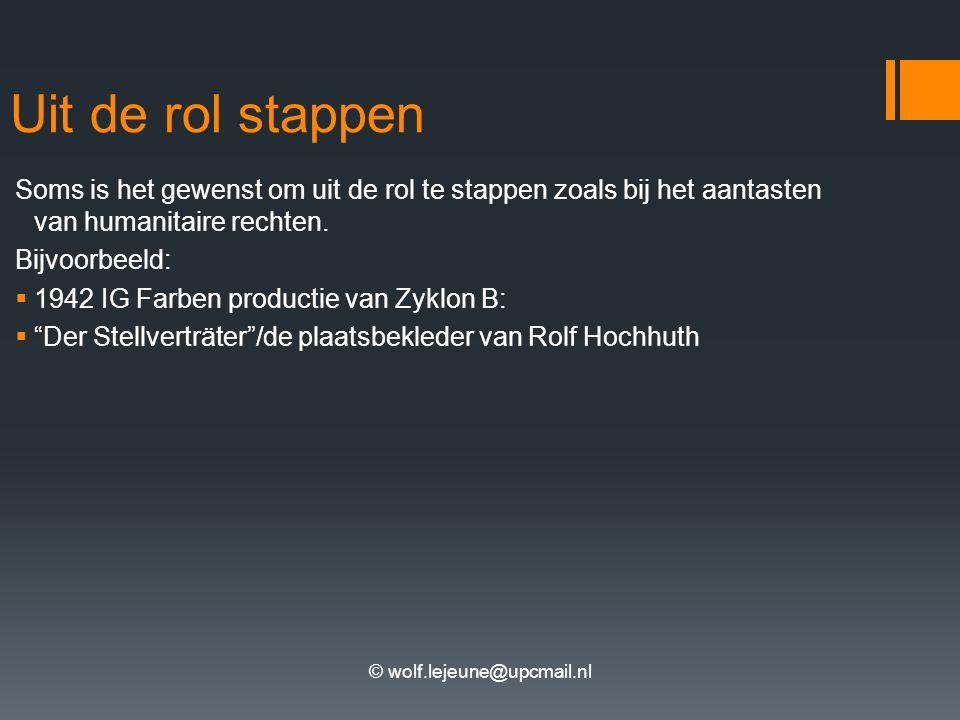 © wolf.lejeune@upcmail.nl Uit de rol stappen Soms is het gewenst om uit de rol te stappen zoals bij het aantasten van humanitaire rechten. Bijvoorbeel