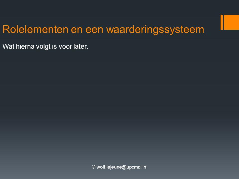 © wolf.lejeune@upcmail.nl Rolelementen en een waarderingssysteem Wat hierna volgt is voor later.