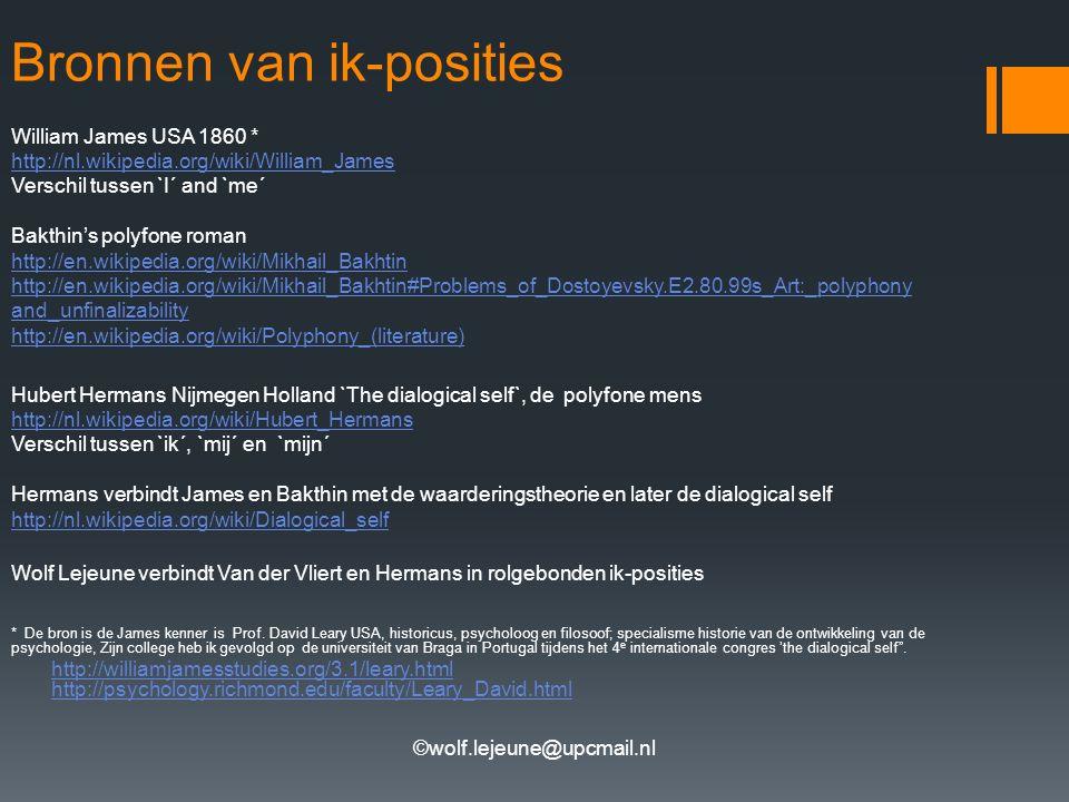 ©wolf.lejeune@upcmail.nl Bronnen van ik-posities William James USA 1860 * http://nl.wikipedia.org/wiki/William_James Verschil tussen `I´ and `me´ Bakthin's polyfone roman http://en.wikipedia.org/wiki/Mikhail_Bakhtin http://en.wikipedia.org/wiki/Mikhail_Bakhtin#Problems_of_Dostoyevsky.E2.80.99s_Art:_polyphony and_unfinalizability http://en.wikipedia.org/wiki/Polyphony_(literature) Hubert Hermans Nijmegen Holland `The dialogical self`, de polyfone mens http://nl.wikipedia.org/wiki/Hubert_Hermans Verschil tussen `ik´, `mij´ en `mijn´ Hermans verbindt James en Bakthin met de waarderingstheorie en later de dialogical self http://nl.wikipedia.org/wiki/Dialogical_self Wolf Lejeune verbindt Van der Vliert en Hermans in rolgebonden ik-posities * De bron is de James kenner is Prof.