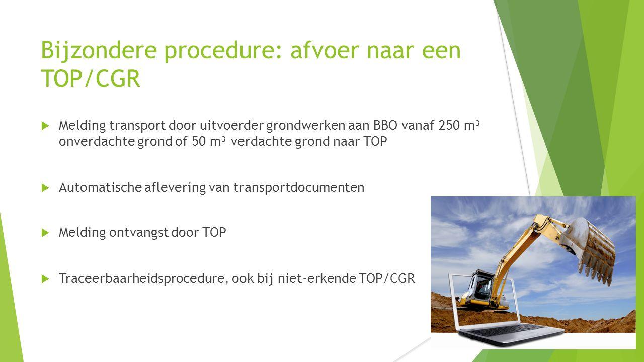 Bijzondere procedure: afvoer naar een TOP/CGR  Melding transport door uitvoerder grondwerken aan BBO vanaf 250 m³ onverdachte grond of 50 m³ verdacht