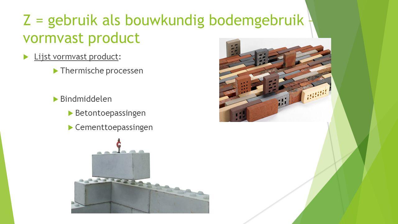 Z = gebruik als bouwkundig bodemgebruik – vormvast product  Lijst vormvast product:  Thermische processen  Bindmiddelen  Betontoepassingen  Cementtoepassingen