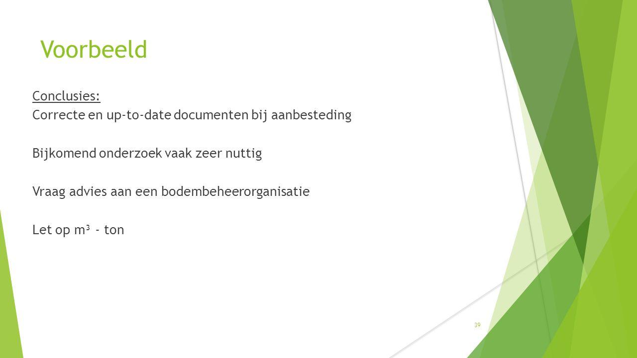 Voorbeeld Conclusies: Correcte en up-to-date documenten bij aanbesteding Bijkomend onderzoek vaak zeer nuttig Vraag advies aan een bodembeheerorganisatie Let op m³ - ton 39
