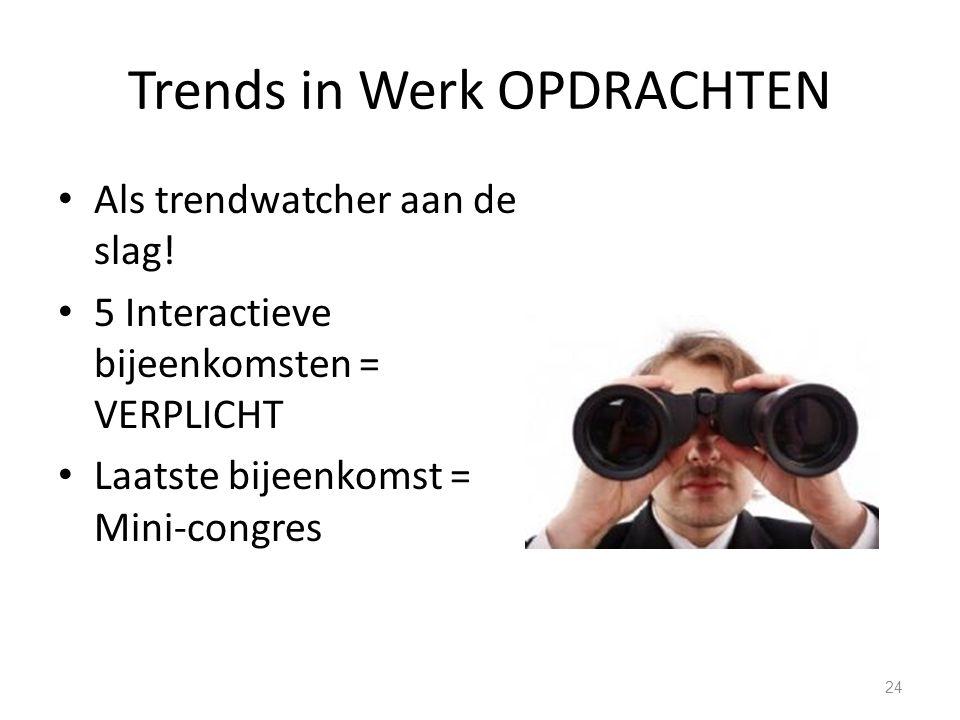 Trends in Werk OPDRACHTEN Als trendwatcher aan de slag! 5 Interactieve bijeenkomsten = VERPLICHT Laatste bijeenkomst = Mini-congres 24