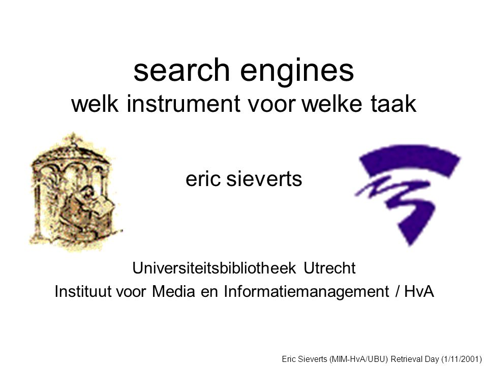 search engines welk instrument voor welke taak eric sieverts Universiteitsbibliotheek Utrecht Instituut voor Media en Informatiemanagement / HvA Eric Sieverts (MIM-HvA/UBU) Retrieval Day (1/11/2001)