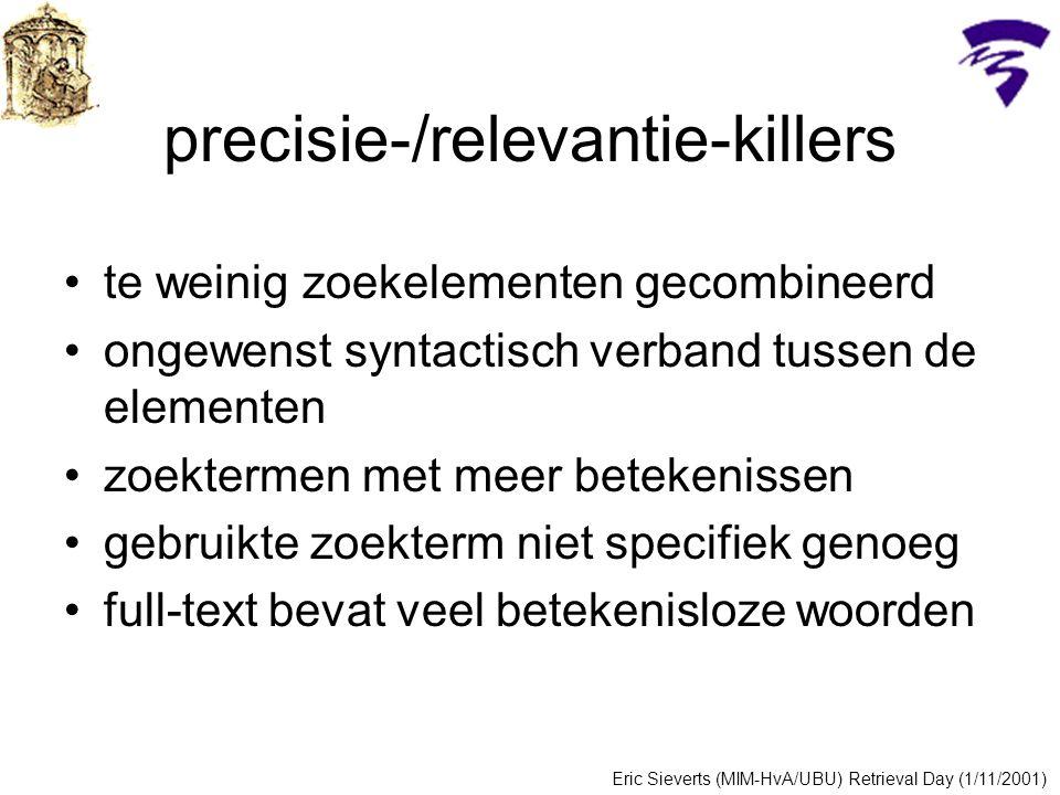 precisie-/relevantie-killers te weinig zoekelementen gecombineerd ongewenst syntactisch verband tussen de elementen zoektermen met meer betekenissen gebruikte zoekterm niet specifiek genoeg full-text bevat veel betekenisloze woorden Eric Sieverts (MIM-HvA/UBU) Retrieval Day (1/11/2001)