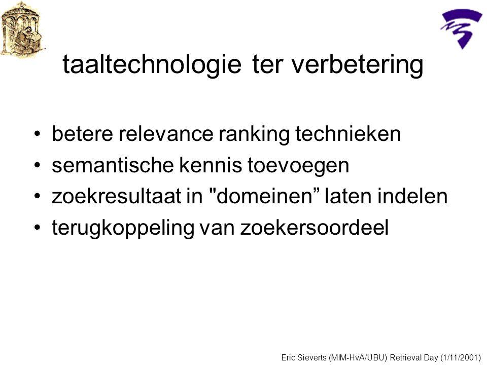taaltechnologie ter verbetering betere relevance ranking technieken semantische kennis toevoegen zoekresultaat in domeinen laten indelen terugkoppeling van zoekersoordeel Eric Sieverts (MIM-HvA/UBU) Retrieval Day (1/11/2001)