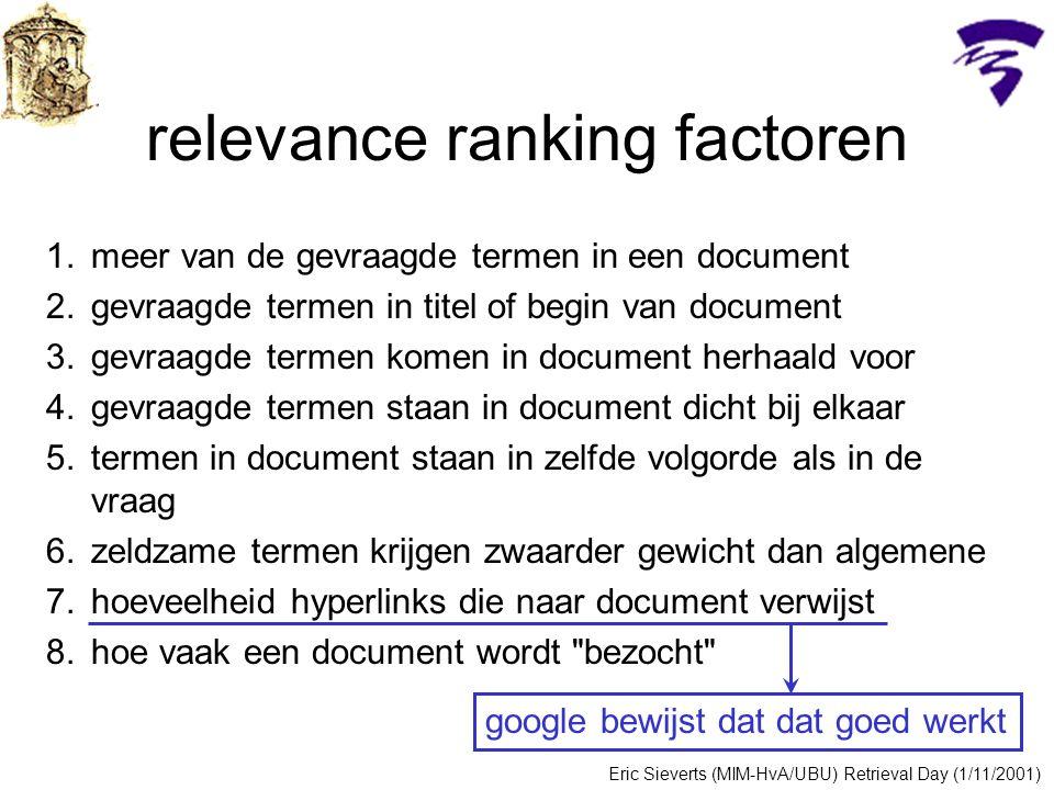 relevance ranking factoren 1.meer van de gevraagde termen in een document 2.gevraagde termen in titel of begin van document 3.gevraagde termen komen in document herhaald voor 4.gevraagde termen staan in document dicht bij elkaar 5.termen in document staan in zelfde volgorde als in de vraag 6.zeldzame termen krijgen zwaarder gewicht dan algemene 7.hoeveelheid hyperlinks die naar document verwijst 8.hoe vaak een document wordt bezocht google bewijst dat dat goed werkt Eric Sieverts (MIM-HvA/UBU) Retrieval Day (1/11/2001)