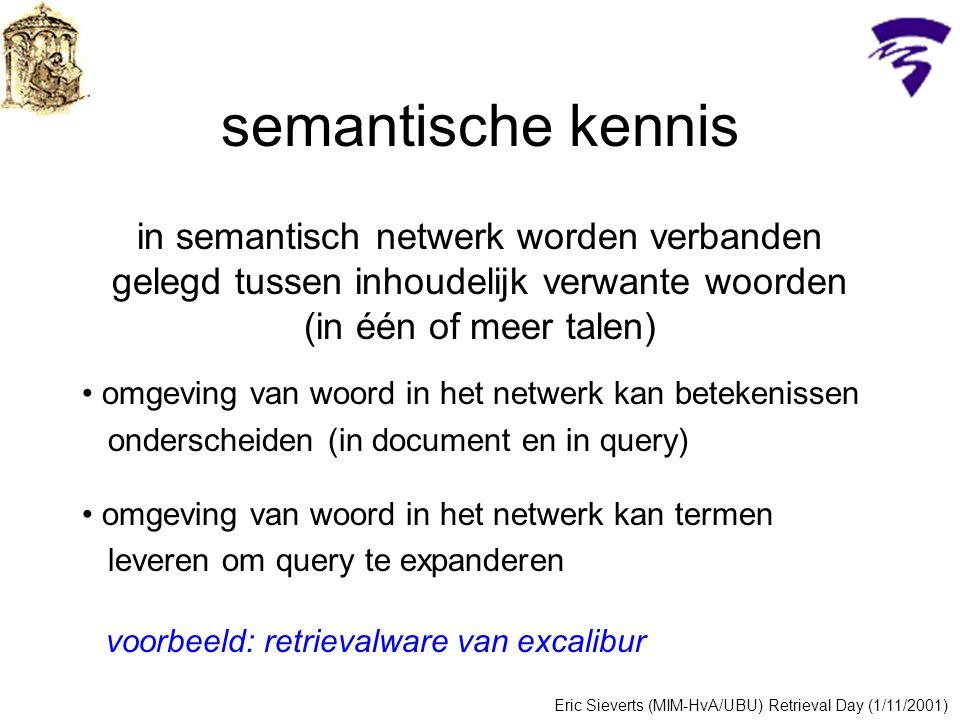 semantische kennis in semantisch netwerk worden verbanden gelegd tussen inhoudelijk verwante woorden (in één of meer talen) omgeving van woord in het netwerk kan betekenissen onderscheiden (in document en in query) omgeving van woord in het netwerk kan termen leveren om query te expanderen Eric Sieverts (MIM-HvA/UBU) Retrieval Day (1/11/2001) voorbeeld: retrievalware van excalibur