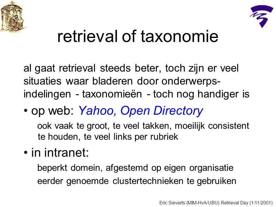 retrieval of taxonomie al gaat retrieval steeds beter, toch zijn er veel situaties waar bladeren door onderwerps- indelingen - taxonomieën - toch nog handiger is op web: Yahoo, Open Directory ook vaak te groot, te veel takken, moeilijk consistent te houden, te veel links per rubriek in intranet: beperkt domein, afgestemd op eigen organisatie eerder genoemde clustertechnieken te gebruiken Eric Sieverts (MIM-HvA/UBU) Retrieval Day (1/11/2001)
