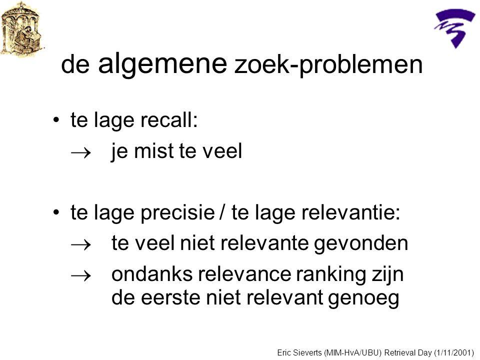 de algemene zoek-problemen te lage recall:  je mist te veel te lage precisie / te lage relevantie:  te veel niet relevante gevonden  ondanks relevance ranking zijn de eerste niet relevant genoeg Eric Sieverts (MIM-HvA/UBU) Retrieval Day (1/11/2001)