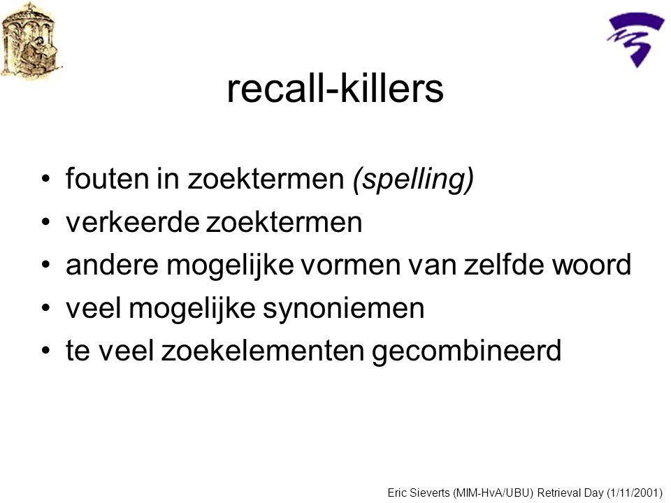 recall-killers fouten in zoektermen (spelling) verkeerde zoektermen andere mogelijke vormen van zelfde woord veel mogelijke synoniemen te veel zoekelementen gecombineerd Eric Sieverts (MIM-HvA/UBU) Retrieval Day (1/11/2001)
