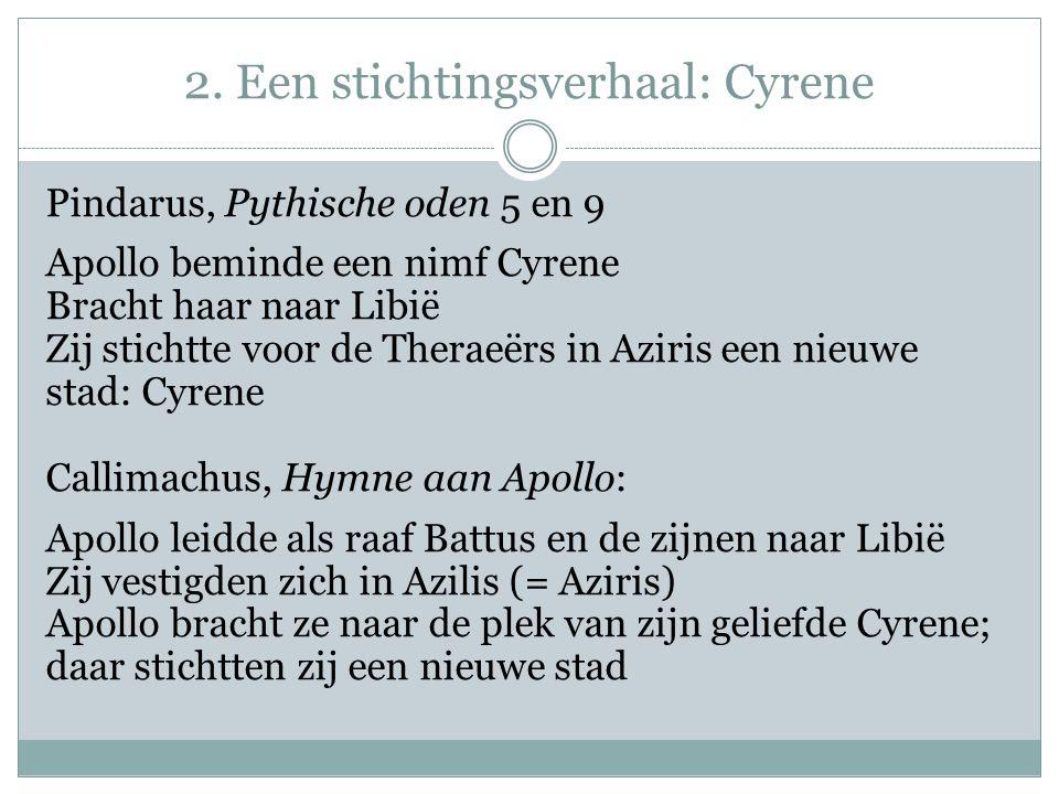 2. Een stichtingsverhaal: Cyrene Pindarus, Pythische oden 5 en 9 Apollo beminde een nimf Cyrene Bracht haar naar Libië Zij stichtte voor de Theraeërs