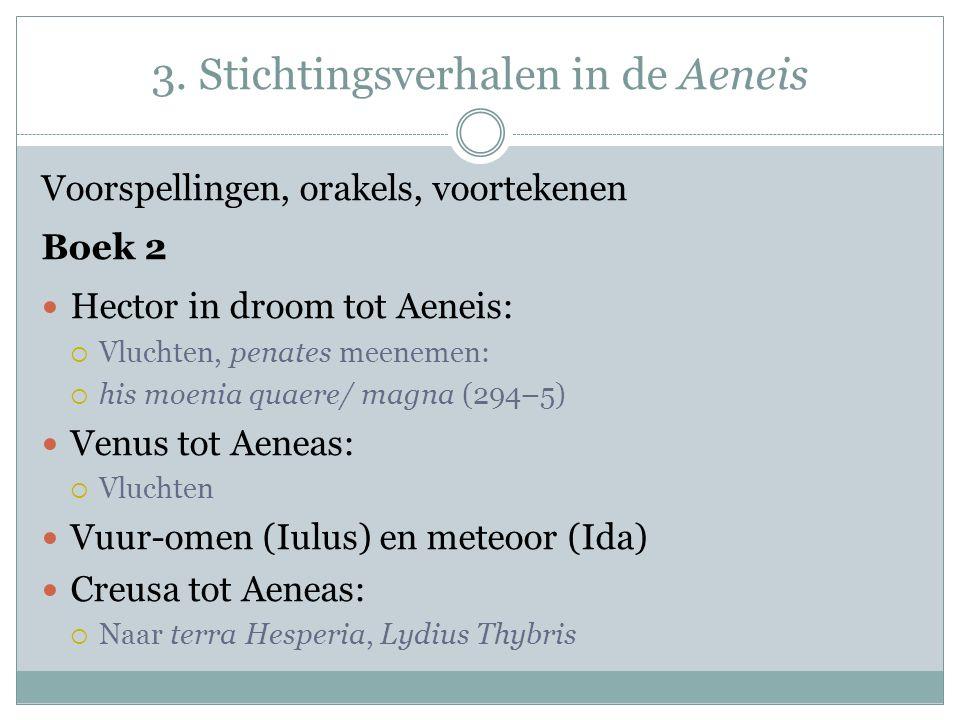 3. Stichtingsverhalen in de Aeneis Voorspellingen, orakels, voortekenen Boek 2 Hector in droom tot Aeneis:  Vluchten, penates meenemen:  his moenia