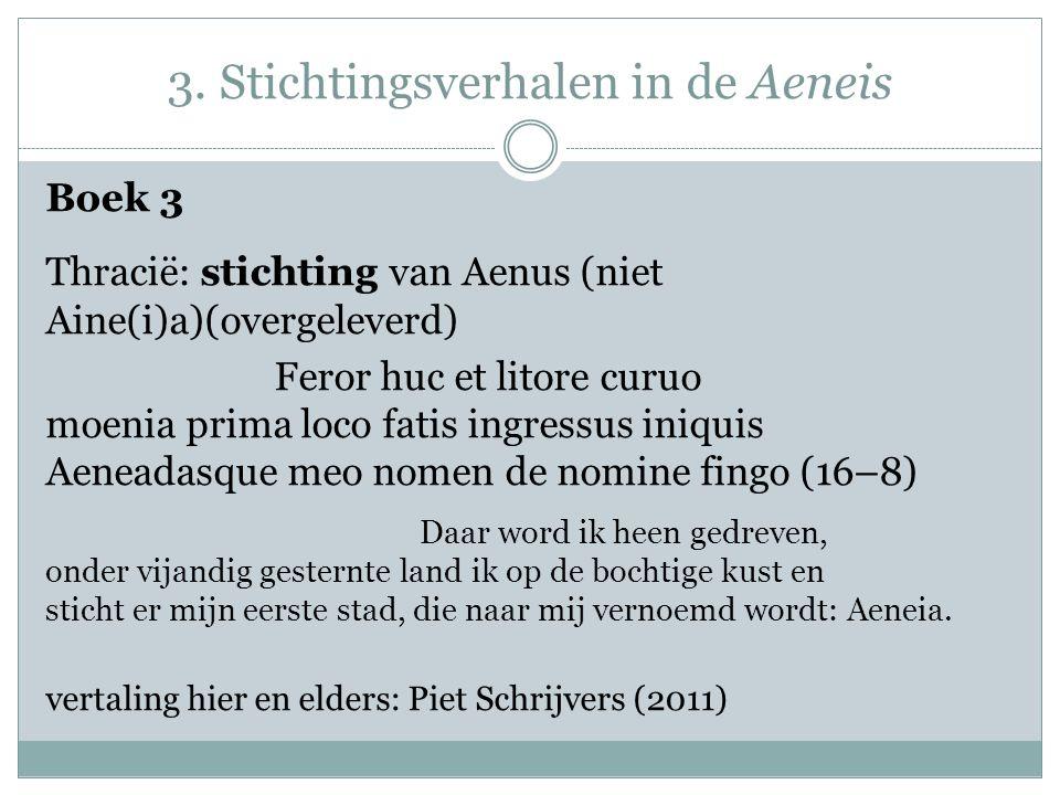 3. Stichtingsverhalen in de Aeneis Boek 3 Thracië: stichting van Aenus (niet Aine(i)a)(overgeleverd) Feror huc et litore curuo moenia prima loco fatis