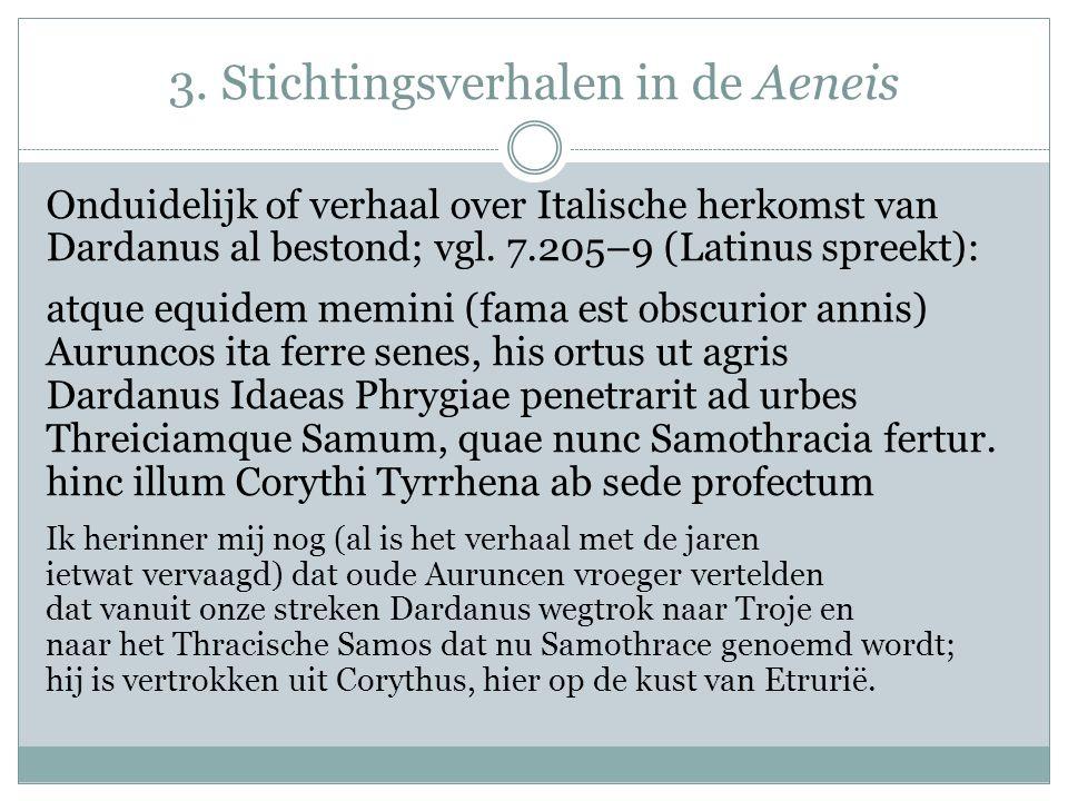3. Stichtingsverhalen in de Aeneis Onduidelijk of verhaal over Italische herkomst van Dardanus al bestond; vgl. 7.205–9 (Latinus spreekt): atque equid