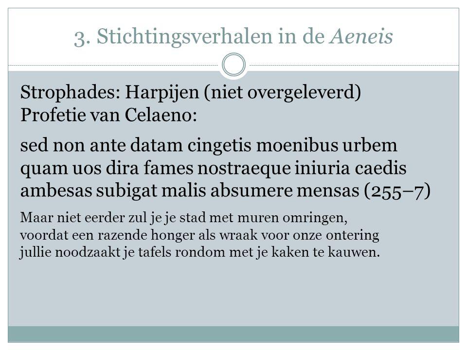 3. Stichtingsverhalen in de Aeneis Strophades: Harpijen (niet overgeleverd) Profetie van Celaeno: sed non ante datam cingetis moenibus urbem quam uos