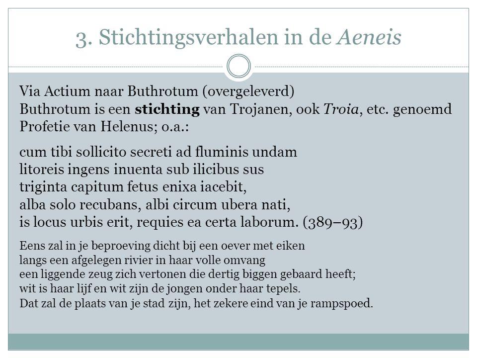 3. Stichtingsverhalen in de Aeneis Via Actium naar Buthrotum (overgeleverd) Buthrotum is een stichting van Trojanen, ook Troia, etc. genoemd Profetie