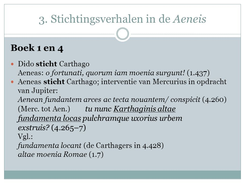 3. Stichtingsverhalen in de Aeneis Boek 1 en 4 Dido sticht Carthago Aeneas: o fortunati, quorum iam moenia surgunt! (1.437) Aeneas sticht Carthago; in
