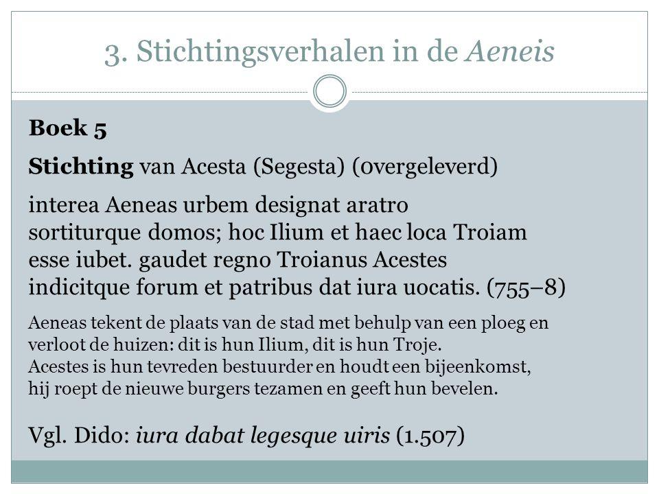 3. Stichtingsverhalen in de Aeneis Boek 5 Stichting van Acesta (Segesta) (0vergeleverd) interea Aeneas urbem designat aratro sortiturque domos; hoc Il