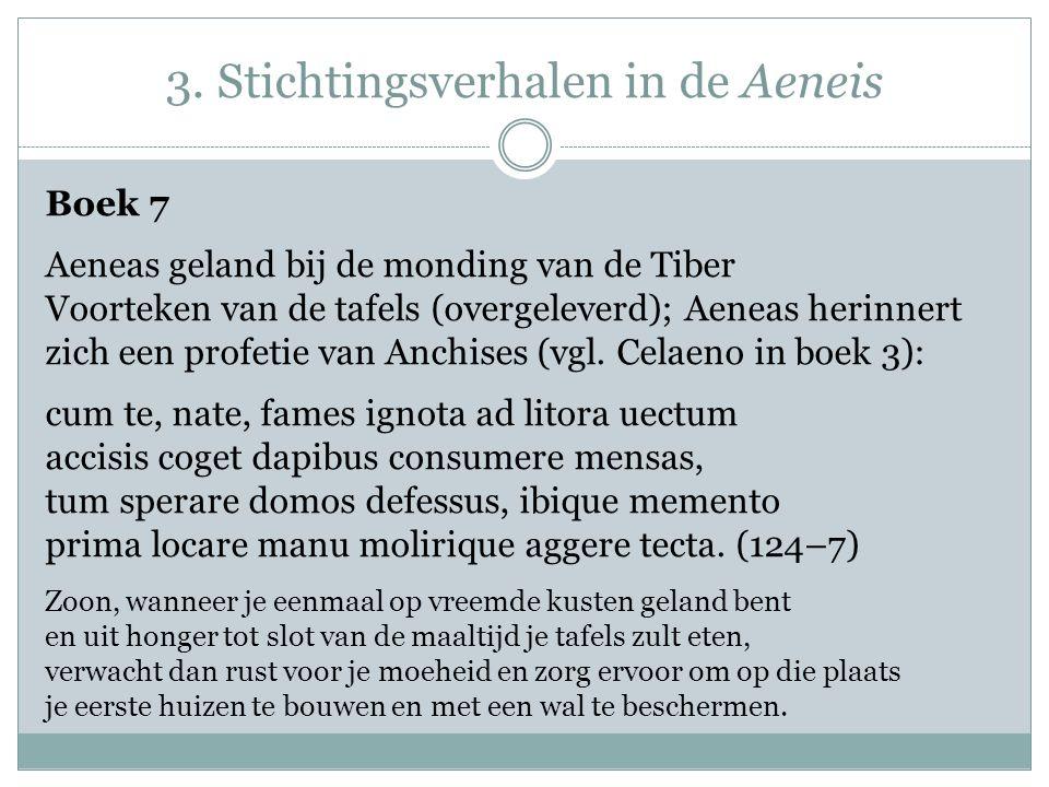 3. Stichtingsverhalen in de Aeneis Boek 7 Aeneas geland bij de monding van de Tiber Voorteken van de tafels (overgeleverd); Aeneas herinnert zich een