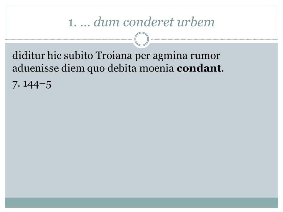1. … dum conderet urbem diditur hic subito Troiana per agmina rumor aduenisse diem quo debita moenia condant. 7. 144–5