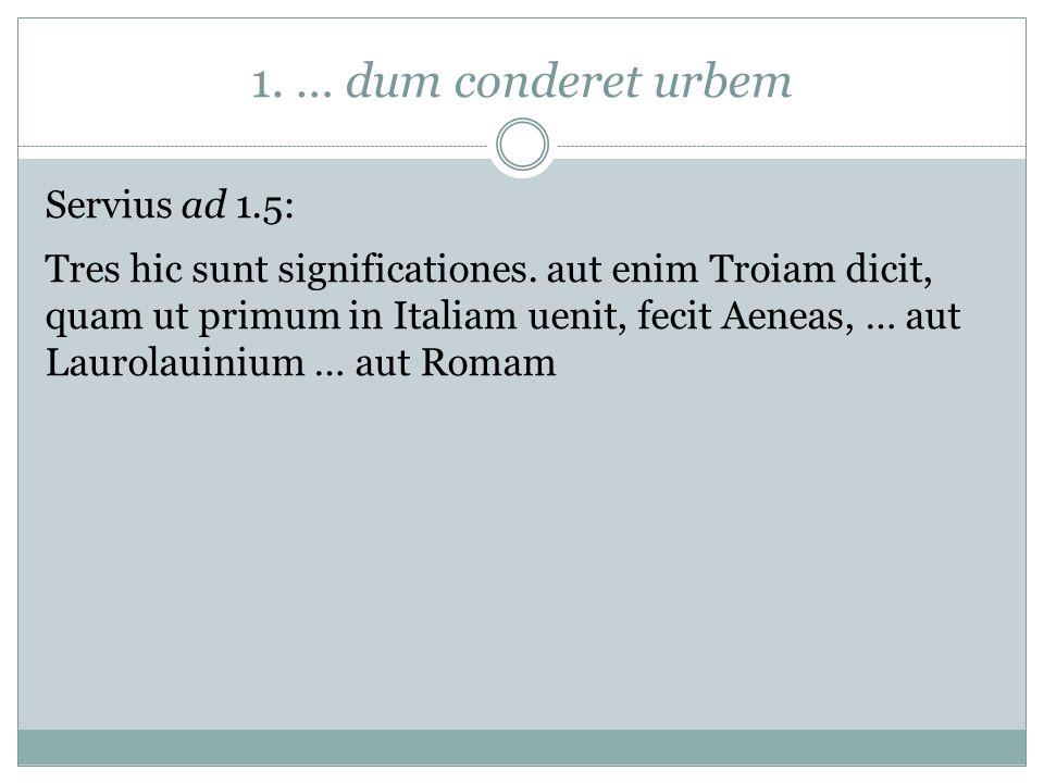 1. … dum conderet urbem Servius ad 1.5: Tres hic sunt significationes. aut enim Troiam dicit, quam ut primum in Italiam uenit, fecit Aeneas, … aut Lau