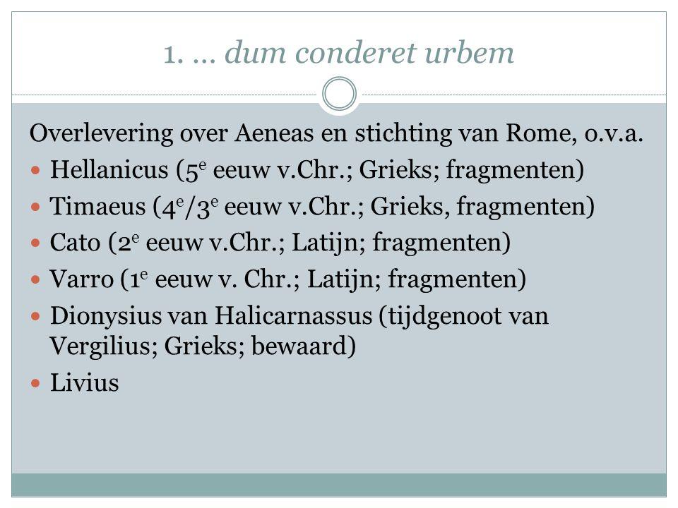 1. … dum conderet urbem Overlevering over Aeneas en stichting van Rome, o.v.a. Hellanicus (5 e eeuw v.Chr.; Grieks; fragmenten) Timaeus (4 e /3 e eeuw