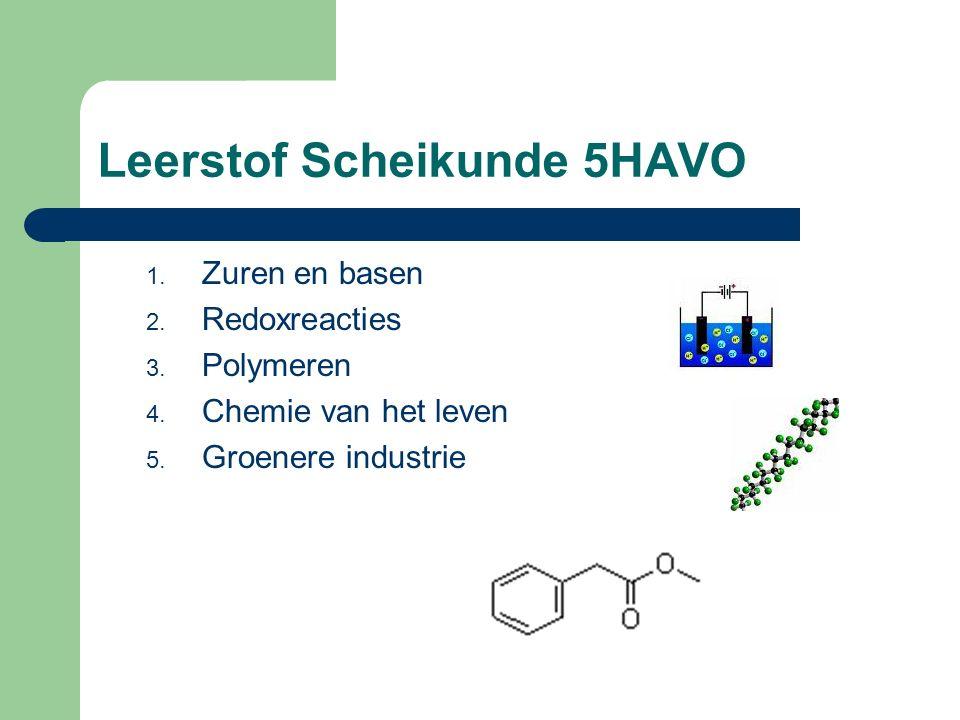 Leerstof Scheikunde 5HAVO 1. Zuren en basen 2. Redoxreacties 3. Polymeren 4. Chemie van het leven 5. Groenere industrie