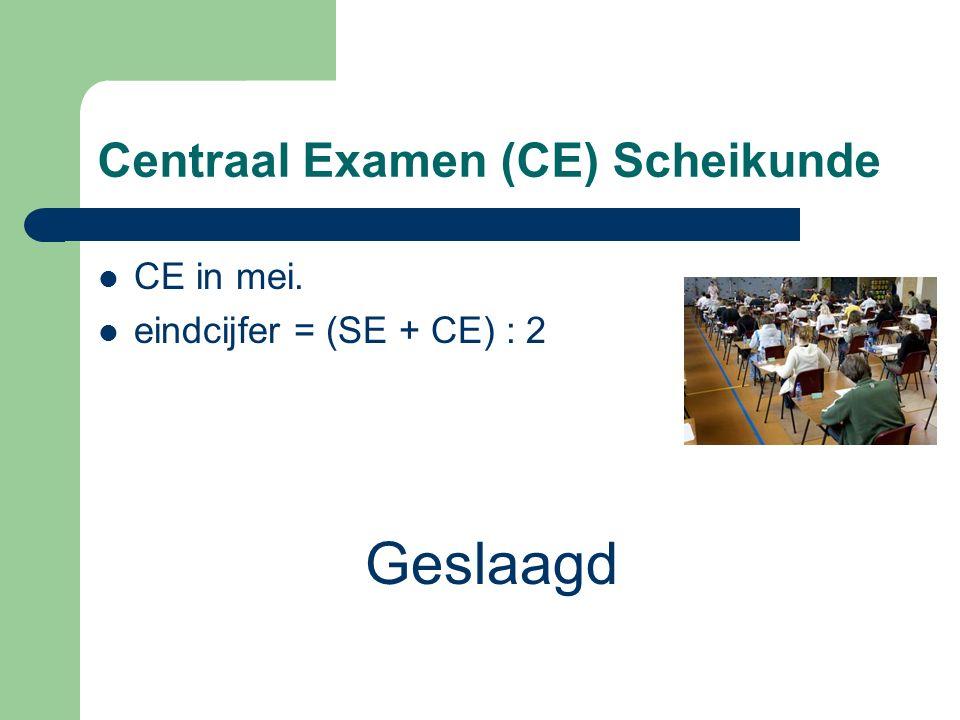 Centraal Examen (CE) Scheikunde CE in mei. eindcijfer = (SE + CE) : 2 Geslaagd