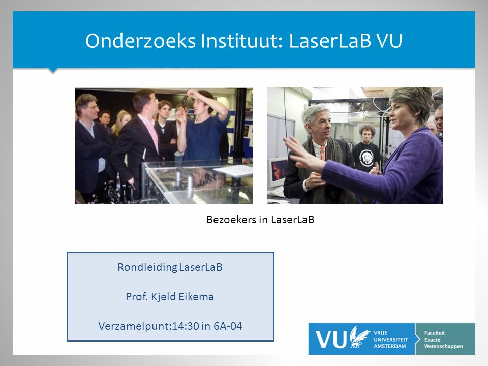 Onderzoeks Instituut: LaserLaB VU Rondleiding LaserLaB Prof. Kjeld Eikema Verzamelpunt:14:30 in 6A-04 Bezoekers in LaserLaB