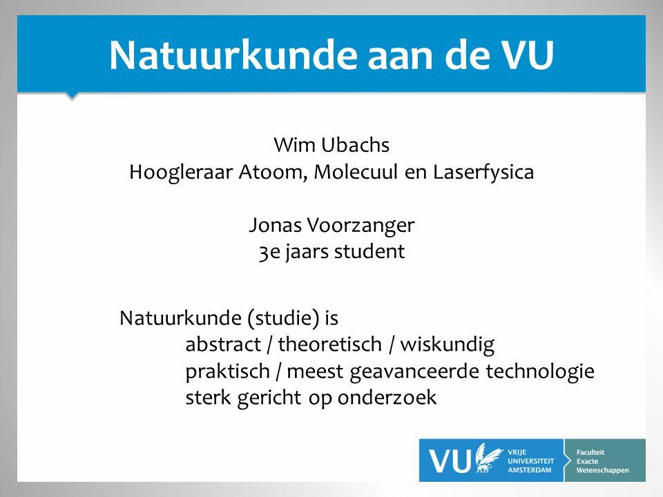 Natuurkunde aan de VU Wim Ubachs Hoogleraar Atoom, Molecuul en Laserfysica Jonas Voorzanger 3e jaars student Natuurkunde (studie) is abstract / theoretisch / wiskundig praktisch / meest geavanceerde technologie sterk gericht op onderzoek