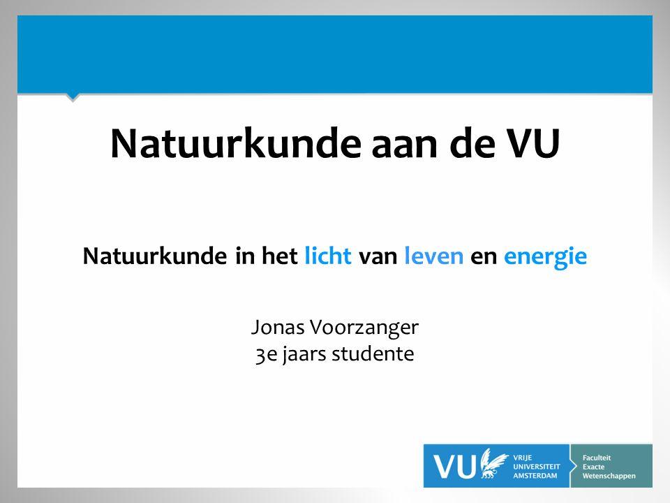 Natuurkunde in het licht van leven en energie Jonas Voorzanger 3e jaars studente