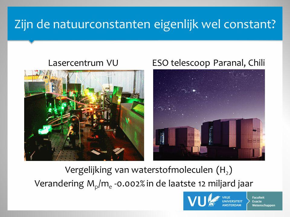 Verandering M p /m e -0.002% in de laatste 12 miljard jaar Lasercentrum VU ESO telescoop Paranal, Chili Zijn de natuurconstanten eigenlijk wel constant.