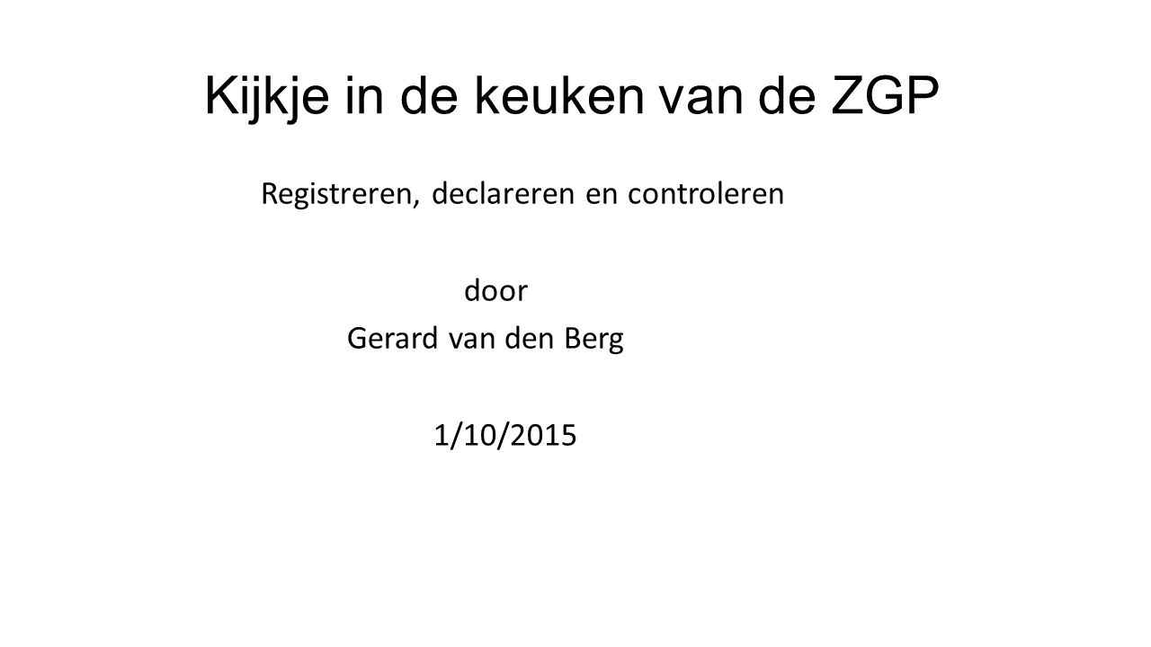 Kijkje in de keuken van de ZGP Registreren, declareren en controleren door Gerard van den Berg 1/10/2015