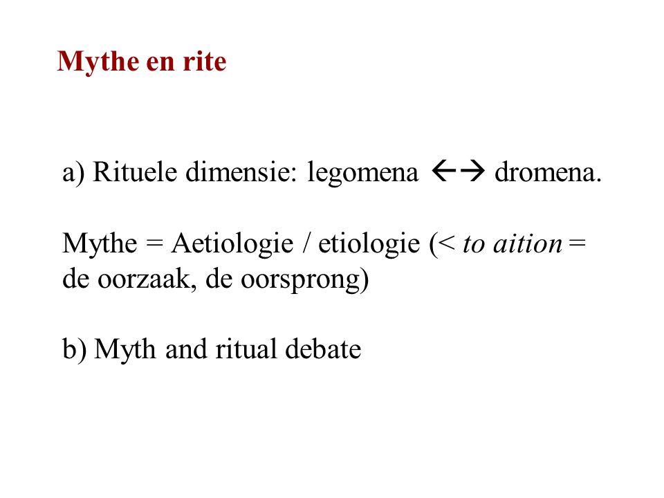 Mythe en rite a) Rituele dimensie: legomena  dromena. Mythe = Aetiologie / etiologie (< to aition = de oorzaak, de oorsprong) b) Myth and ritual deb