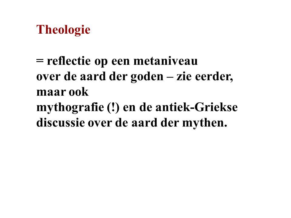 Theologie = reflectie op een metaniveau over de aard der goden – zie eerder, maar ook mythografie (!) en de antiek-Griekse discussie over de aard der