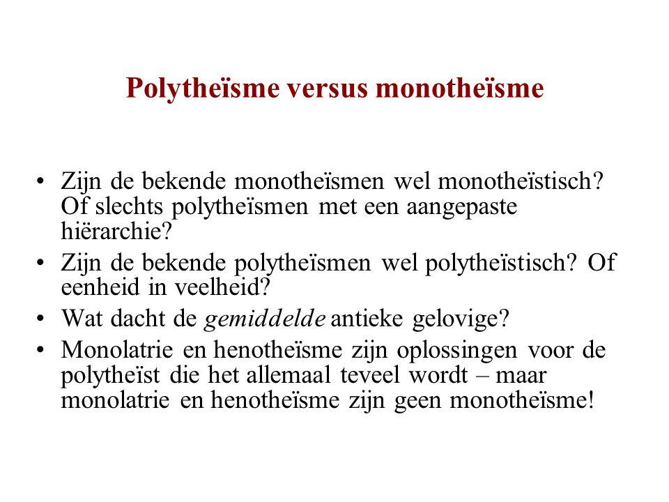 Polytheïsme versus monotheïsme Zijn de bekende monotheïsmen wel monotheïstisch? Of slechts polytheïsmen met een aangepaste hiërarchie? Zijn de bekende