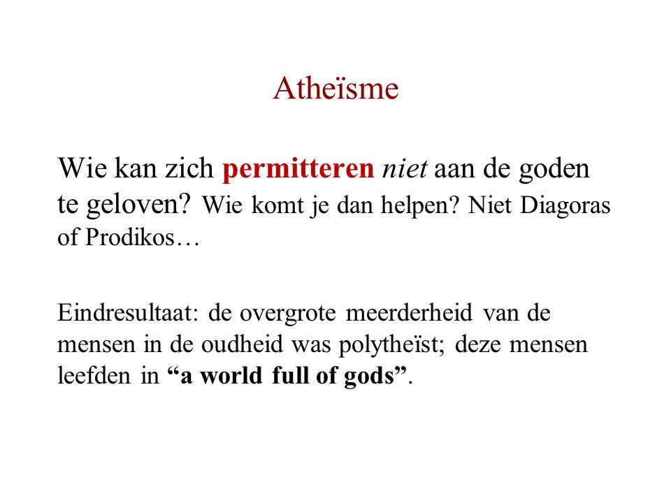 Atheïsme Wie kan zich permitteren niet aan de goden te geloven? Wie komt je dan helpen? Niet Diagoras of Prodikos… Eindresultaat: de overgrote meerder
