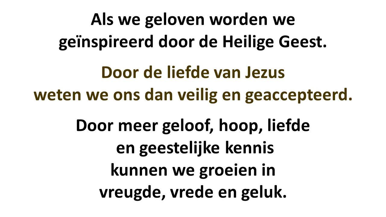 Als we geloven worden we geïnspireerd door de Heilige Geest. Door de liefde van Jezus weten we ons dan veilig en geaccepteerd. Door meer geloof, hoop,