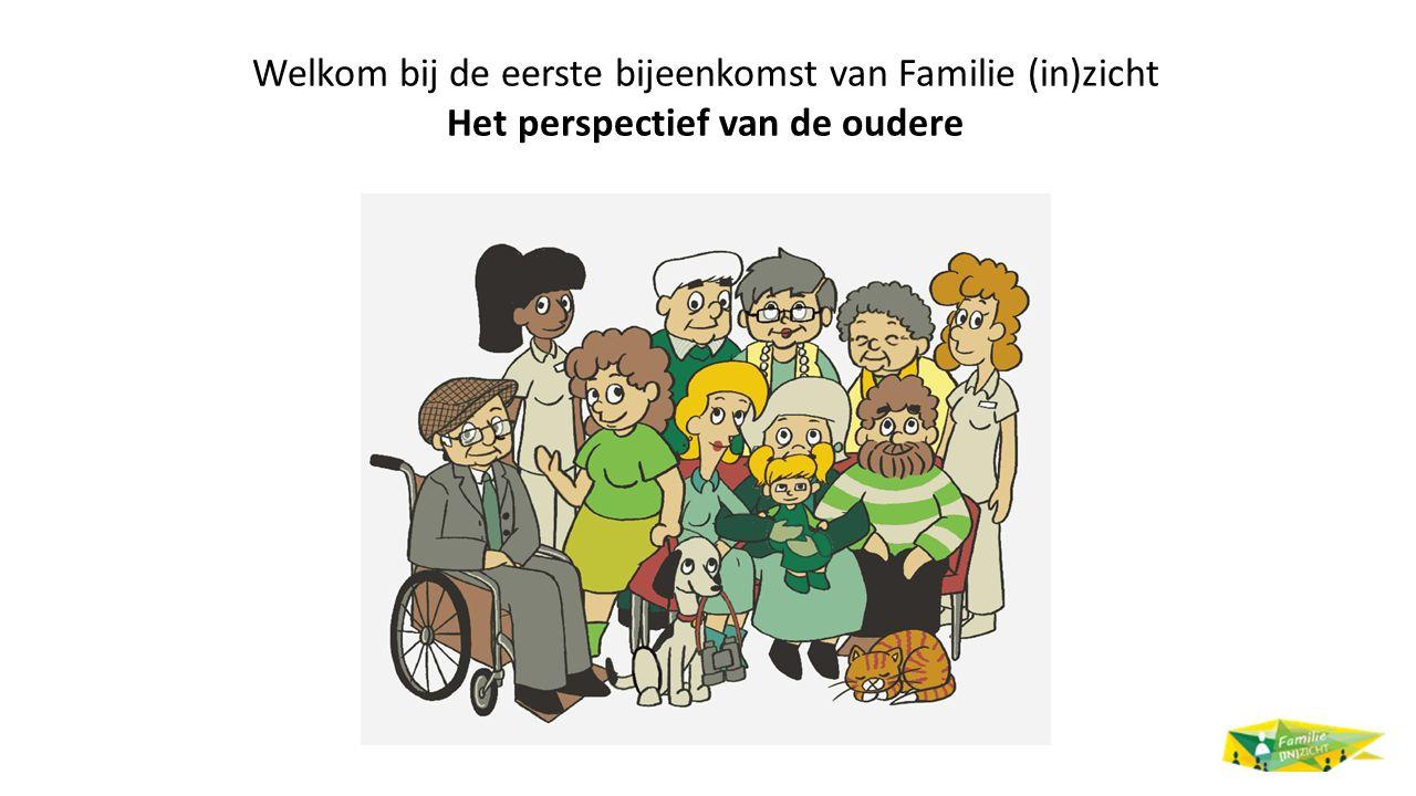 Welkom bij de eerste bijeenkomst van Familie (in)zicht Het perspectief van de oudere