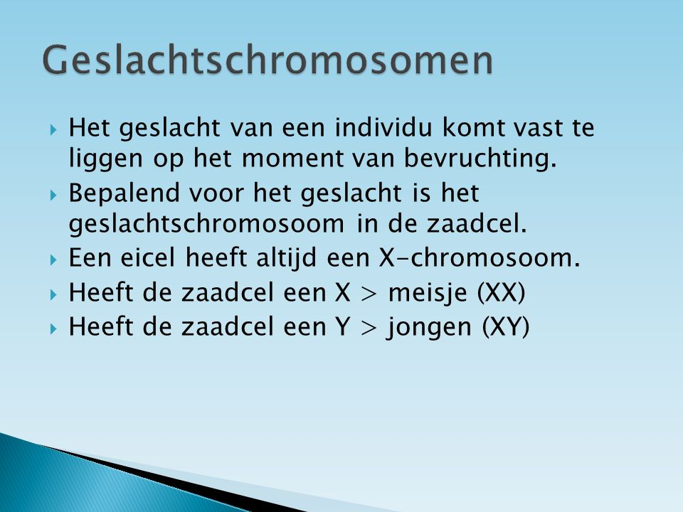  Bij een man:  in een lichaamscel komen twee ongelijke geslachtschromosomen voor : X en Y  in een zaadcel een X- of een Y- chromosoom  Bij de vrouw:  in een lichaamscel komen twee gelijke chromosomen voor: X en X  in een eicel een X- chromosoom