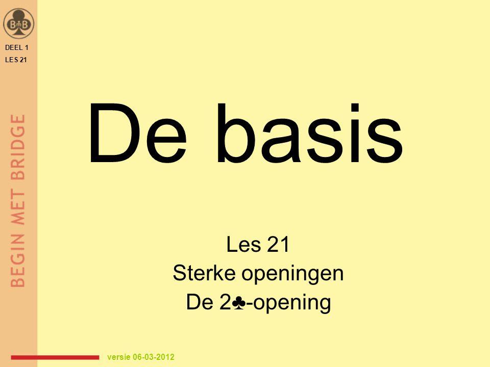 De basis Les 21 Sterke openingen De 2♣-opening DEEL 1 LES 21 versie 06-03-2012