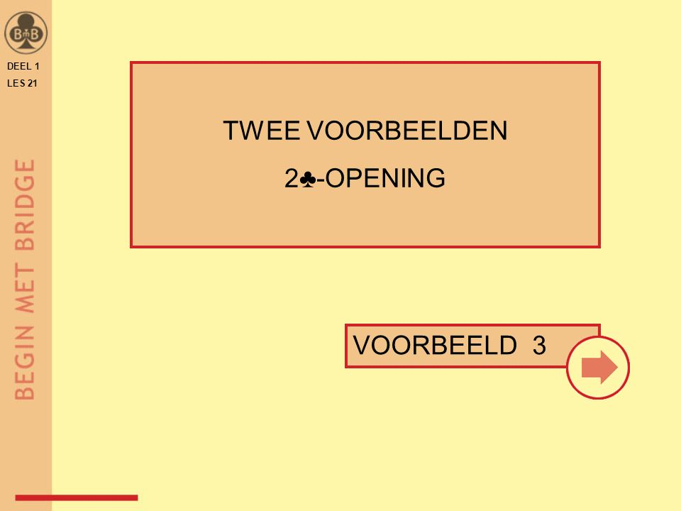 DEEL 1 LES 21 VOORBEELD 3 TWEE VOORBEELDEN 2♣-OPENING