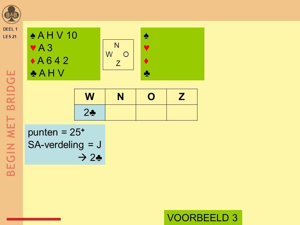 DEEL 1 LES 21 N W O Z WNOZ 2♣ punten = 25 + SA-verdeling = J  2♣ ♠ A H V 10 ♥ A 3 ♦ A 6 4 2 ♣ A H V VOORBEELD 3 ♠♥♦♣♠♥♦♣