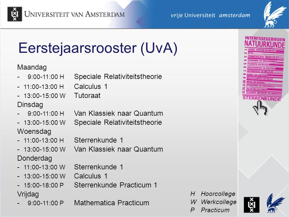 Maandag - 9:00-11:00 H Speciale Relativiteitstheorie - 11:00-13:00 H Calculus 1 - 13:00-15:00 W Tutoraat Dinsdag - 9:00-11:00 H Van Klassiek naar Quantum - 13:00-15:00 W Speciale Relativiteitstheorie Woensdag - 11:00-13:00 H Sterrenkunde 1 - 13:00-15:00 W Van Klassiek naar Quantum Donderdag - 11:00-13:00 W Sterrenkunde 1 - 13:00-15:00 W Calculus 1 - 15:00-18:00 P Sterrenkunde Practicum 1 Vrijdag - 9:00-11:00 P Mathematica Practicum Eerstejaarsrooster (UvA) HHoorcollege WWerkcollege P Practicum