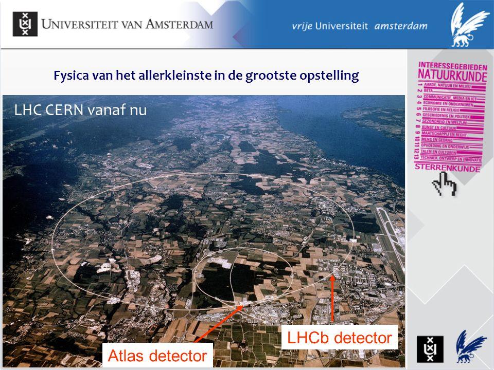 LHC CERN vanaf nu Fysica van het allerkleinste in de grootste opstelling Atlas detector LHCb detector