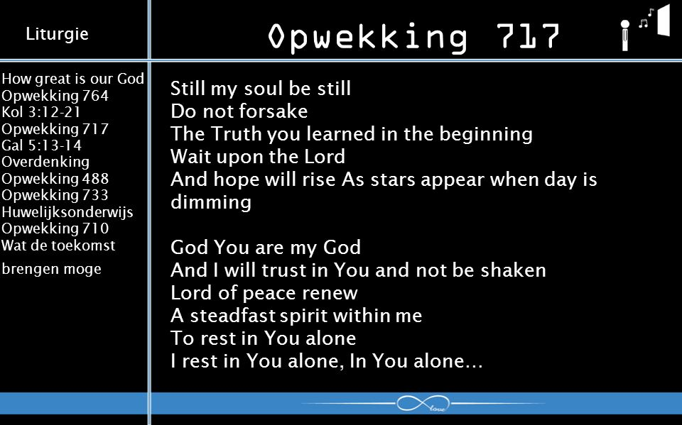 How great is our God Opwekking 764 Kol 3:12-21 Opwekking 717 Gal 5:13-14 Overdenking Opwekking 488 Opwekking 733 Huwelijksonderwijs Opwekking 710 Wat de toekomst brengen moge Opwekking 717 Liturgie Still my soul be still Do not forsake The Truth you learned in the beginning Wait upon the Lord And hope will rise As stars appear when day is dimming God You are my God And I will trust in You and not be shaken Lord of peace renew A steadfast spirit within me To rest in You alone I rest in You alone, In You alone…